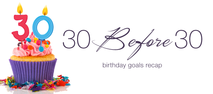 30 Before 30 Birthday Goals Recap